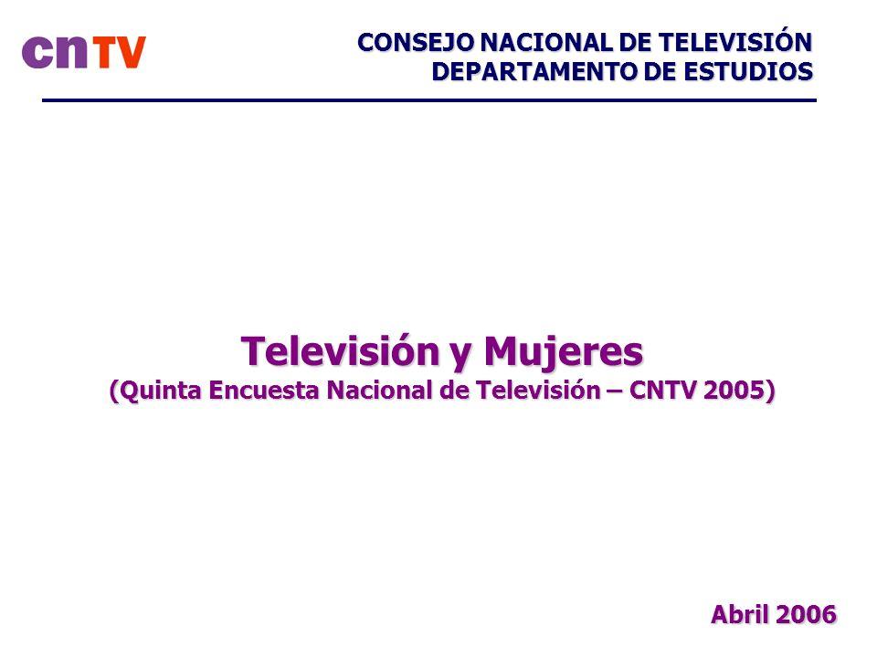 Televisión y Mujeres (Quinta Encuesta Nacional de Televisión – CNTV 2005) CONSEJO NACIONAL DE TELEVISIÓN DEPARTAMENTO DE ESTUDIOS Abril 2006
