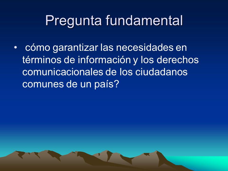 Pregunta fundamental cómo garantizar las necesidades en términos de información y los derechos comunicacionales de los ciudadanos comunes de un país?