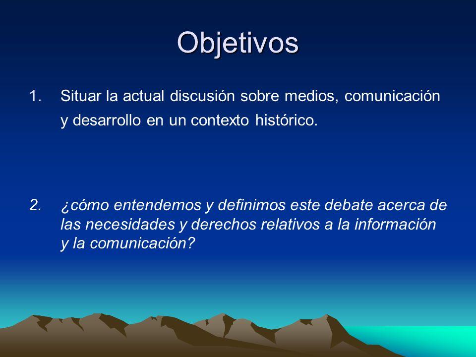 Objetivos 1.Situar la actual discusión sobre medios, comunicación y desarrollo en un contexto histórico. 2.¿cómo entendemos y definimos este debate ac
