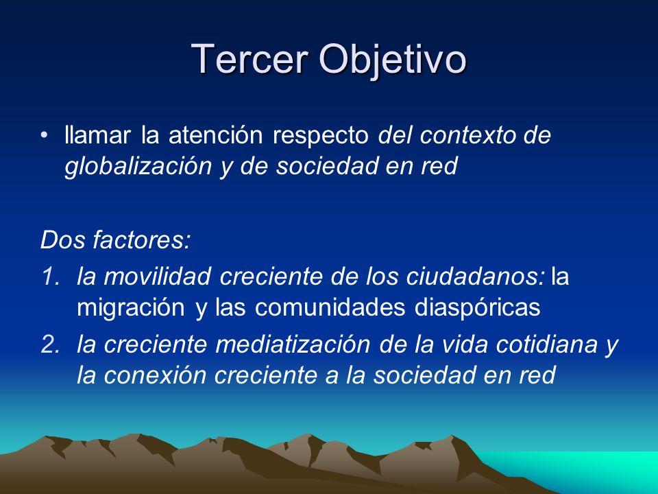Tercer Objetivo llamar la atención respecto del contexto de globalización y de sociedad en red Dos factores: 1.la movilidad creciente de los ciudadano