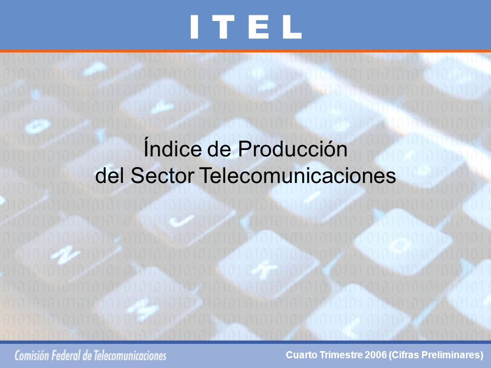Índice de Producción del Sector Telecomunicaciones I T E L Cuarto Trimestre 2006 (Cifras Preliminares)