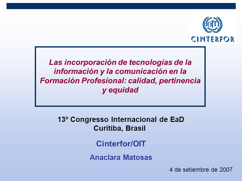 Cinterfor/OIT Anaclara Matosas Las incorporación de tecnologías de la información y la comunicación en la Formación Profesional: calidad, pertinencia y equidad 4 de setiembre de 2007 13º Congresso Internacional de EaD Curitiba, Brasil