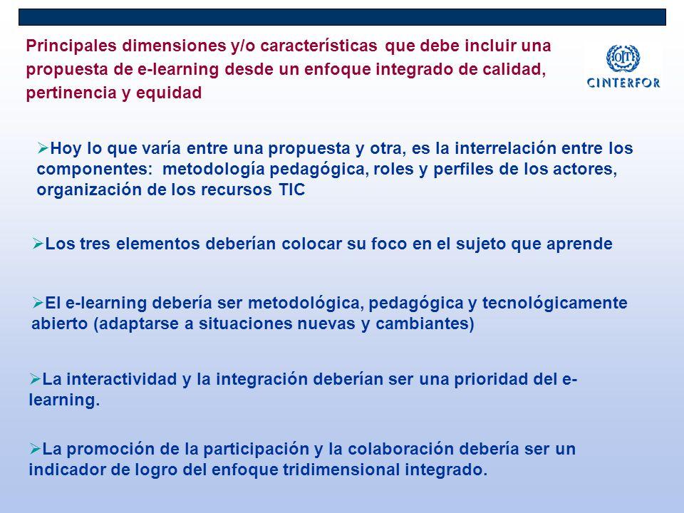 Principales dimensiones y/o características que debe incluir una propuesta de e-learning desde un enfoque integrado de calidad, pertinencia y equidad Hoy lo que varía entre una propuesta y otra, es la interrelación entre los componentes: metodología pedagógica, roles y perfiles de los actores, organización de los recursos TIC Los tres elementos deberían colocar su foco en el sujeto que aprende El e-learning debería ser metodológica, pedagógica y tecnológicamente abierto (adaptarse a situaciones nuevas y cambiantes) La interactividad y la integración deberían ser una prioridad del e- learning.