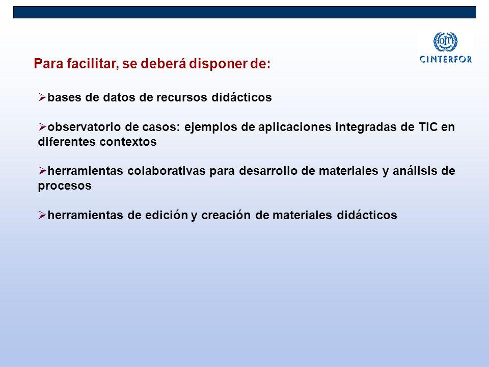 Para facilitar, se deberá disponer de: bases de datos de recursos didácticos observatorio de casos: ejemplos de aplicaciones integradas de TIC en diferentes contextos herramientas colaborativas para desarrollo de materiales y análisis de procesos herramientas de edición y creación de materiales didácticos