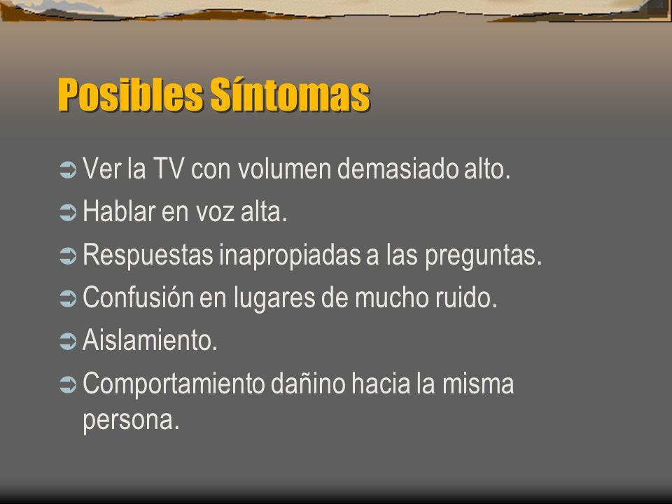 Posibles Síntomas Ver la TV con volumen demasiado alto. Hablar en voz alta. Respuestas inapropiadas a las preguntas. Confusión en lugares de mucho rui