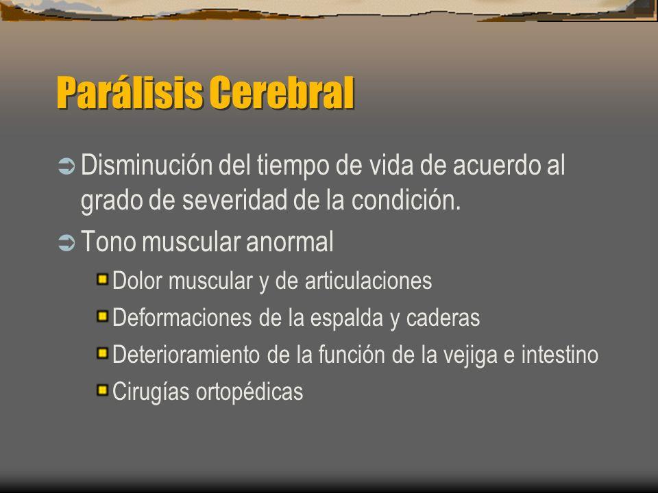 Parálisis Cerebral Disminución del tiempo de vida de acuerdo al grado de severidad de la condición. Tono muscular anormal Dolor muscular y de articula