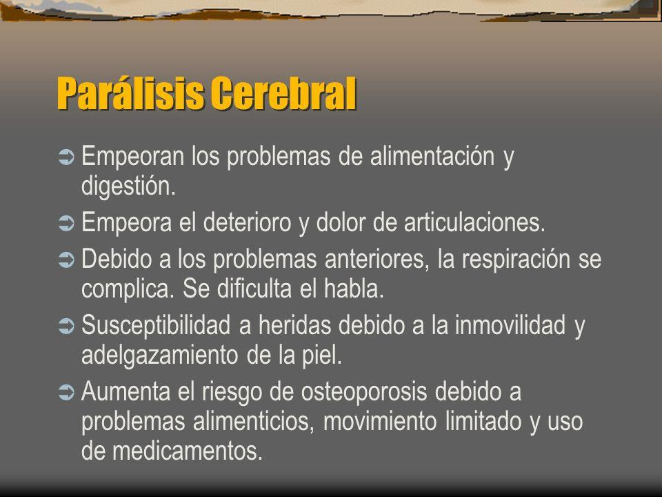 Parálisis Cerebral Empeoran los problemas de alimentación y digestión. Empeora el deterioro y dolor de articulaciones. Debido a los problemas anterior