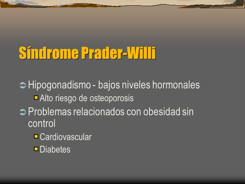 Síndrome Prader-Willi Hipogonadismo - bajos niveles hormonales Alto riesgo de osteoporosis Problemas relacionados con obesidad sin control Cardiovascu