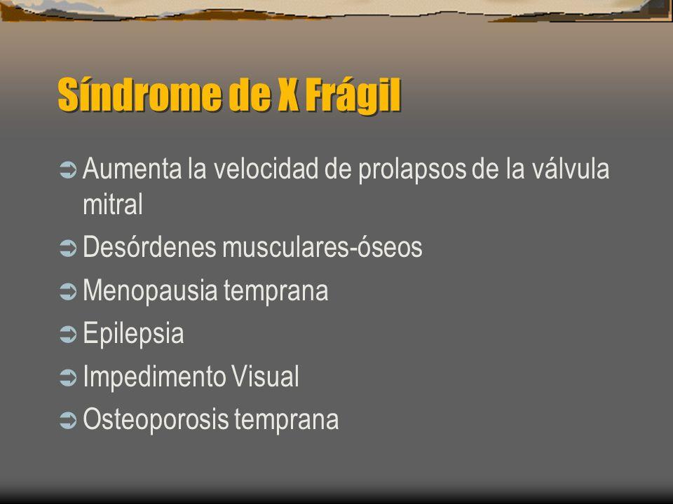 Síndrome de X Frágil Aumenta la velocidad de prolapsos de la válvula mitral Desórdenes musculares-óseos Menopausia temprana Epilepsia Impedimento Visu