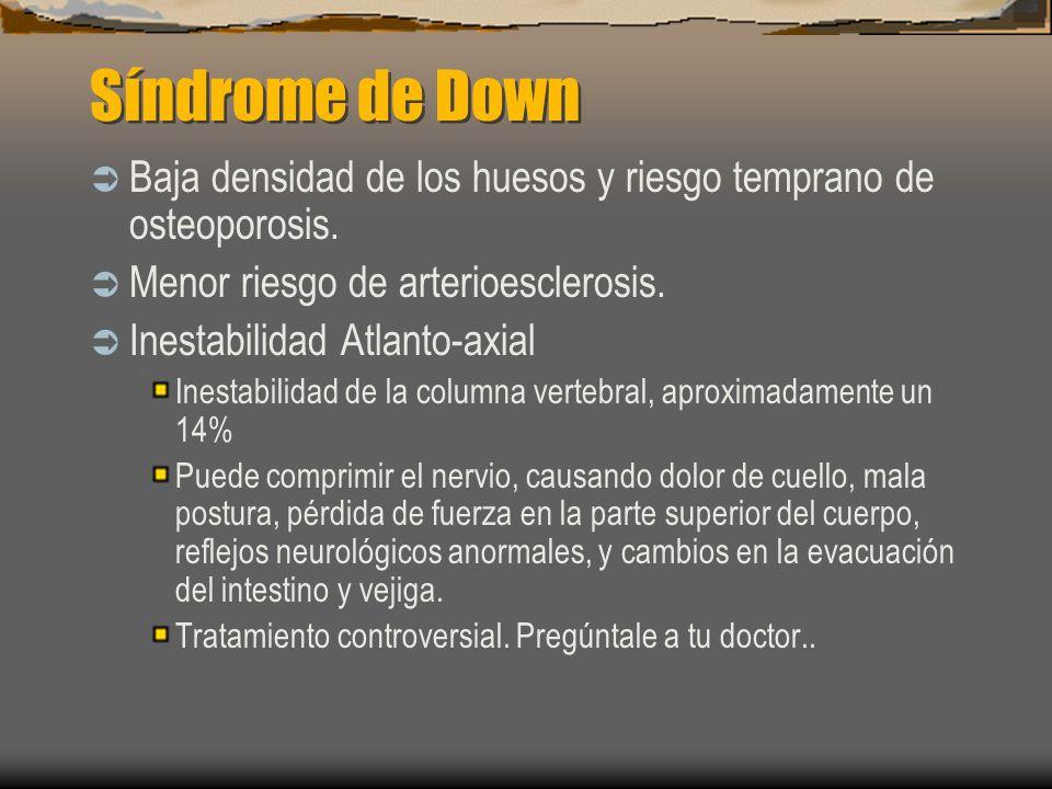 Síndrome de Down Baja densidad de los huesos y riesgo temprano de osteoporosis. Menor riesgo de arterioesclerosis. Inestabilidad Atlanto-axial Inestab