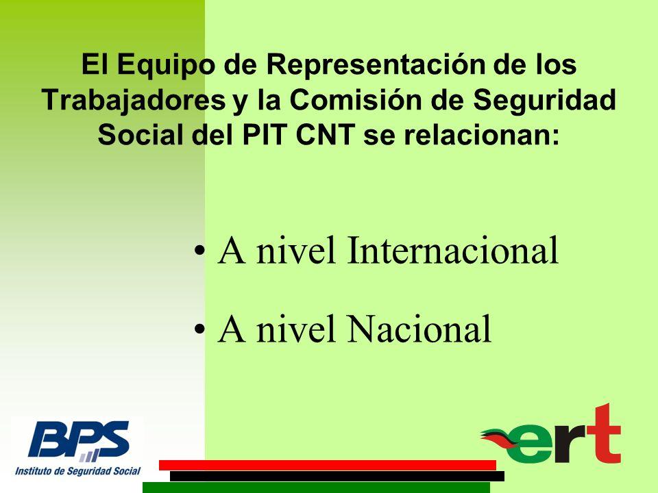 El Equipo de Representación de los Trabajadores y la Comisión de Seguridad Social del PIT CNT se relacionan: A nivel Internacional A nivel Nacional