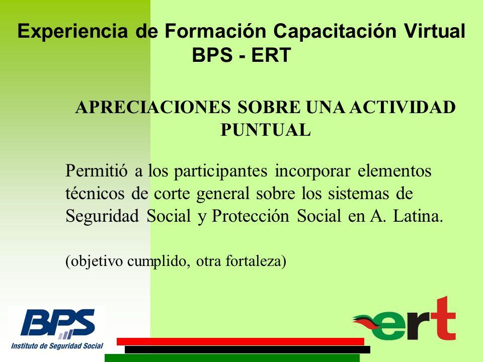 Experiencia de Formación Capacitación Virtual BPS - ERT APRECIACIONES SOBRE UNA ACTIVIDAD PUNTUAL Permitió a los participantes incorporar elementos técnicos de corte general sobre los sistemas de Seguridad Social y Protección Social en A.