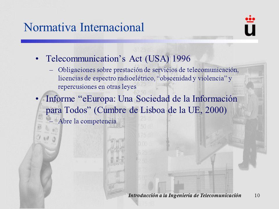 Introducción a la Ingeniería de Telecomunicación10 Normativa Internacional Telecommunications Act (USA) 1996 –Obligaciones sobre prestación de servicios de telecomunicación, licencias de espectro radioelétrico, obscenidad y violencia y repercusiones en otras leyes Informe eEuropa: Una Sociedad de la Información para Todos (Cumbre de Lisboa de la UE, 2000) –Abre la competencia