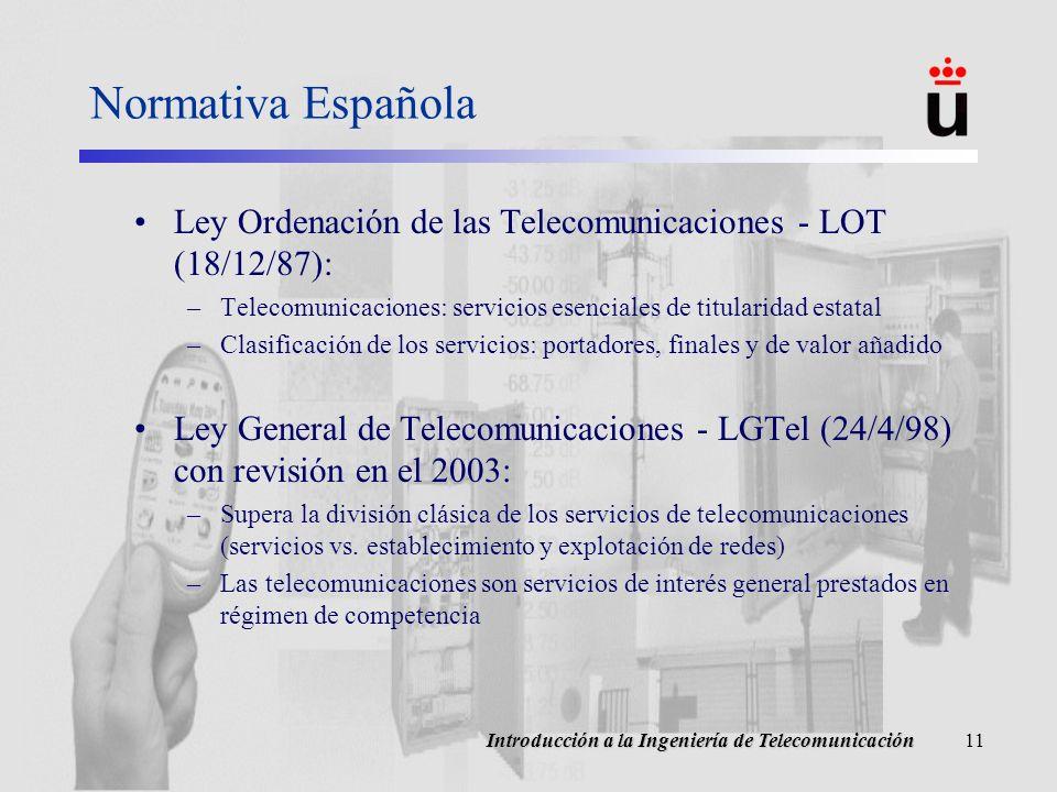 Introducción a la Ingeniería de Telecomunicación11 Normativa Española Ley Ordenación de las Telecomunicaciones - LOT (18/12/87): –Telecomunicaciones: servicios esenciales de titularidad estatal –Clasificación de los servicios: portadores, finales y de valor añadido Ley General de Telecomunicaciones - LGTel (24/4/98) con revisión en el 2003: –Supera la división clásica de los servicios de telecomunicaciones (servicios vs.