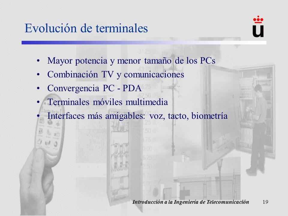 Introducción a la Ingeniería de Telecomunicación19 Evolución de terminales Mayor potencia y menor tamaño de los PCs Combinación TV y comunicaciones Convergencia PC - PDA Terminales móviles multimedia Interfaces más amigables: voz, tacto, biometría