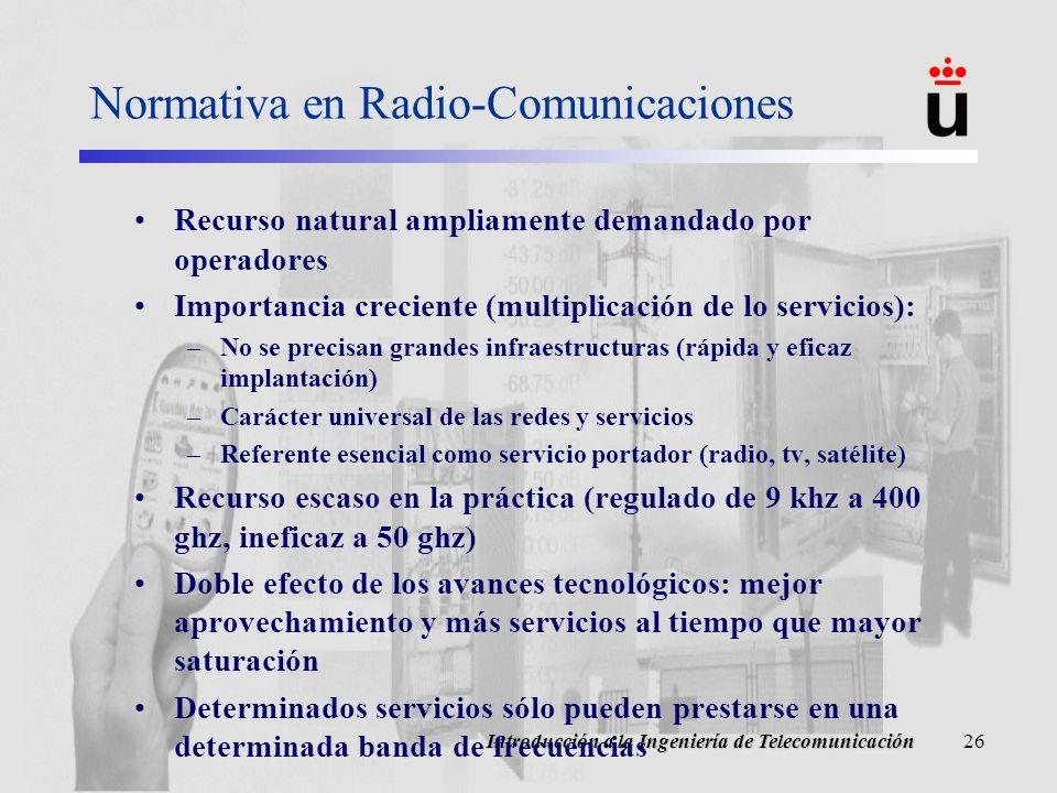 Introducción a la Ingeniería de Telecomunicación26 Normativa en Radio-Comunicaciones Recurso natural ampliamente demandado por operadores Importancia creciente (multiplicación de lo servicios): –No se precisan grandes infraestructuras (rápida y eficaz implantación) –Carácter universal de las redes y servicios –Referente esencial como servicio portador (radio, tv, satélite) Recurso escaso en la práctica (regulado de 9 khz a 400 ghz, ineficaz a 50 ghz) Doble efecto de los avances tecnológicos: mejor aprovechamiento y más servicios al tiempo que mayor saturación Determinados servicios sólo pueden prestarse en una determinada banda de frecuencias