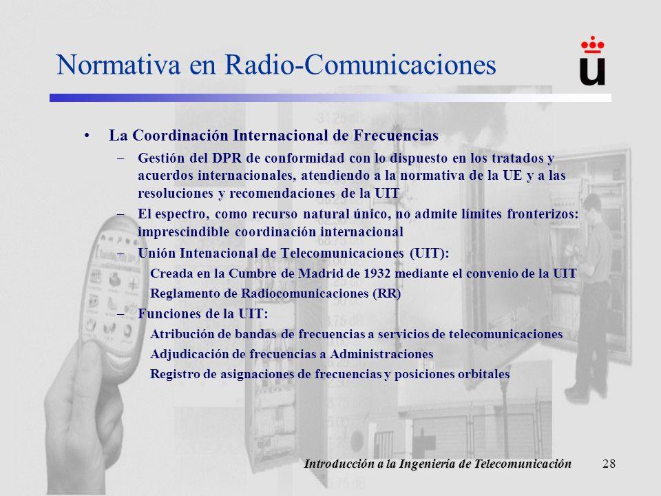 Introducción a la Ingeniería de Telecomunicación28 Normativa en Radio-Comunicaciones La Coordinación Internacional de Frecuencias –Gestión del DPR de conformidad con lo dispuesto en los tratados y acuerdos internacionales, atendiendo a la normativa de la UE y a las resoluciones y recomendaciones de la UIT –El espectro, como recurso natural único, no admite límites fronterizos: imprescindible coordinación internacional –Unión Intenacional de Telecomunicaciones (UIT): Creada en la Cumbre de Madrid de 1932 mediante el convenio de la UIT Reglamento de Radiocomunicaciones (RR) –Funciones de la UIT: Atribución de bandas de frecuencias a servicios de telecomunicaciones Adjudicación de frecuencias a Administraciones Registro de asignaciones de frecuencias y posiciones orbitales