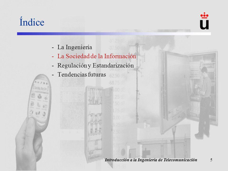 Introducción a la Ingeniería de Telecomunicación6 Evolución de la Sociedad Sociedad industrial / Sociedad de la Información –Yoneji Masuda (1981): The Information Society as Post-Industrial Society –A partir de 1970, la Información como motor económico… y cultural –Productos industriales Servicios