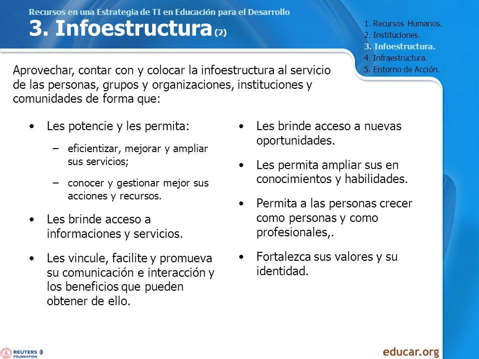 Recursos en una Estrategia de TI en Educación para el Desarrollo 3. Infoestructura (2) Les potencie y les permita: –eficientizar, mejorar y ampliar su