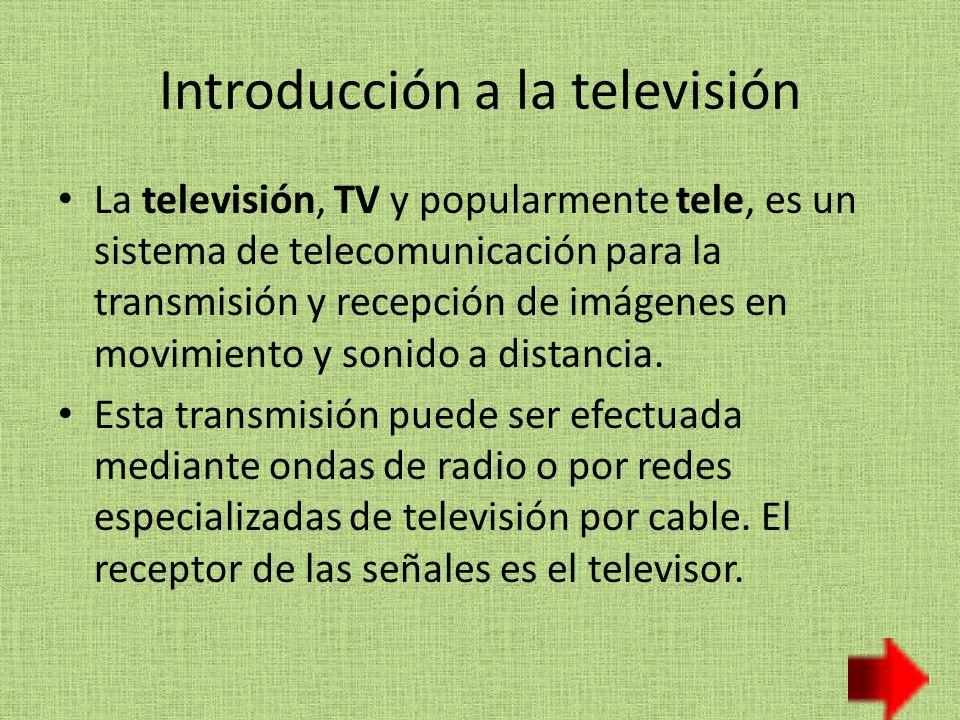 Introducción a la televisión La televisión, TV y popularmente tele, es un sistema de telecomunicación para la transmisión y recepción de imágenes en movimiento y sonido a distancia.