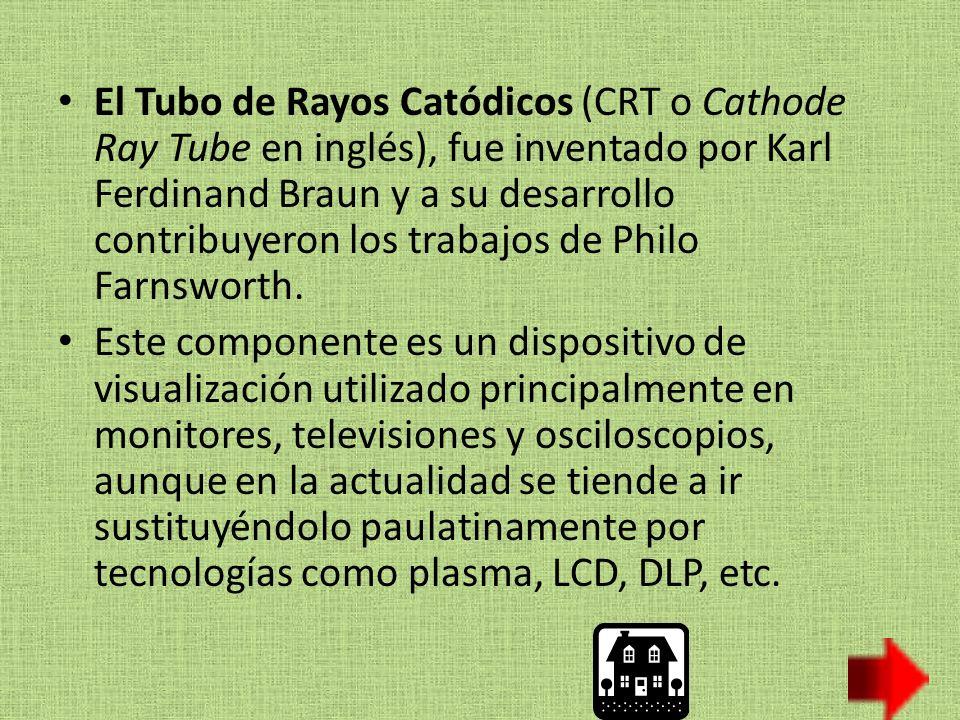 El Tubo de Rayos Catódicos (CRT o Cathode Ray Tube en inglés), fue inventado por Karl Ferdinand Braun y a su desarrollo contribuyeron los trabajos de Philo Farnsworth.
