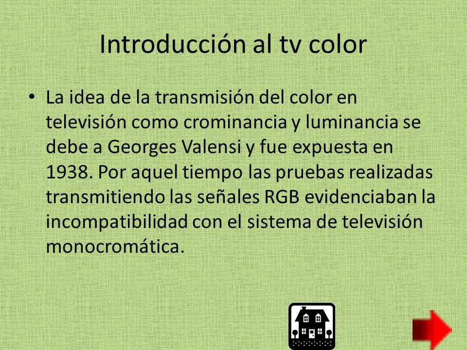 Introducción al tv color La idea de la transmisión del color en televisión como crominancia y luminancia se debe a Georges Valensi y fue expuesta en 1938.