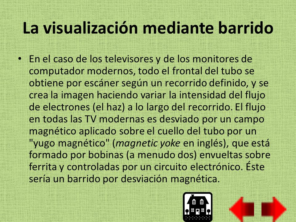 La visualización mediante barrido En el caso de los televisores y de los monitores de computador modernos, todo el frontal del tubo se obtiene por escáner según un recorrido definido, y se crea la imagen haciendo variar la intensidad del flujo de electrones (el haz) a lo largo del recorrido.