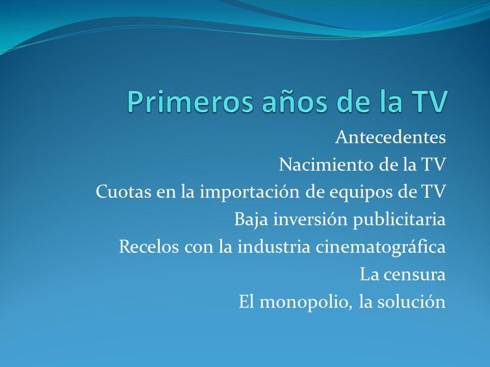 Antecedentes Nacimiento de la TV Cuotas en la importación de equipos de TV Baja inversión publicitaria Recelos con la industria cinematográfica La censura El monopolio, la solución
