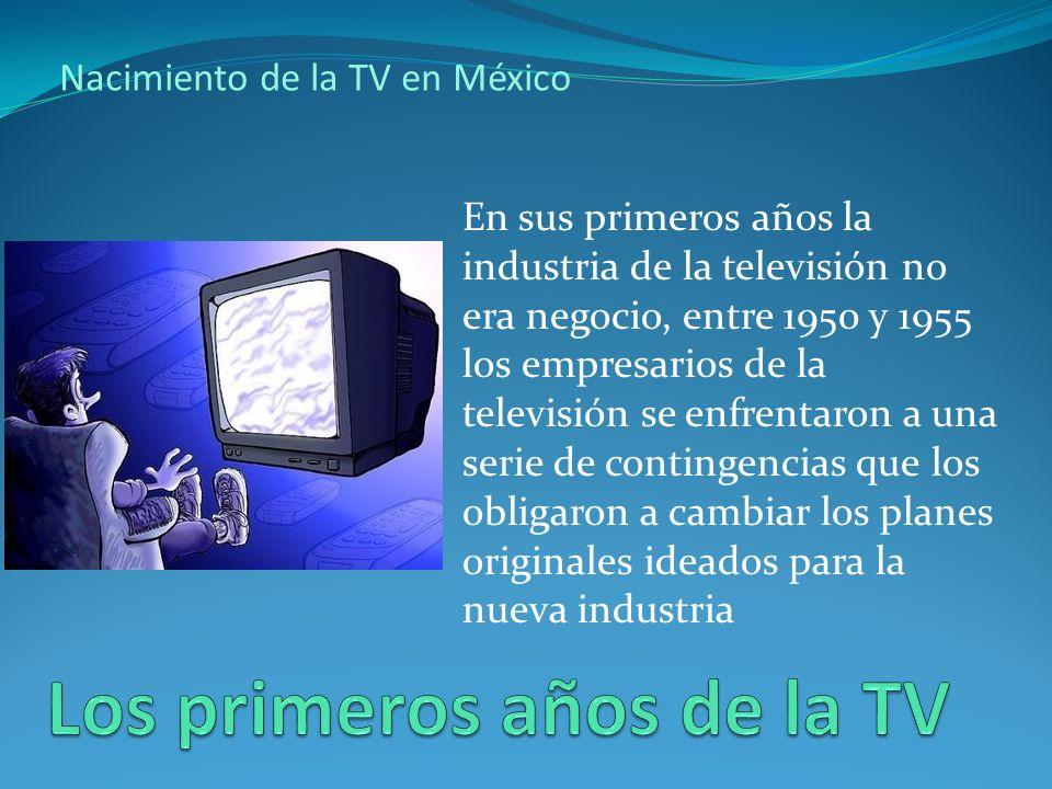 Nacimiento de la TV en México En sus primeros años la industria de la televisión no era negocio, entre 1950 y 1955 los empresarios de la televisión se enfrentaron a una serie de contingencias que los obligaron a cambiar los planes originales ideados para la nueva industria
