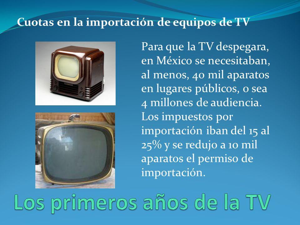 Cuotas en la importación de equipos de TV Para que la TV despegara, en México se necesitaban, al menos, 40 mil aparatos en lugares públicos, o sea 4 millones de audiencia.