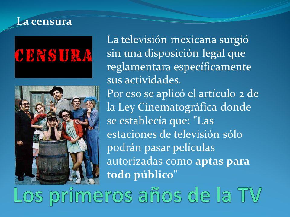 La censura La televisión mexicana surgió sin una disposición legal que reglamentara específicamente sus actividades.