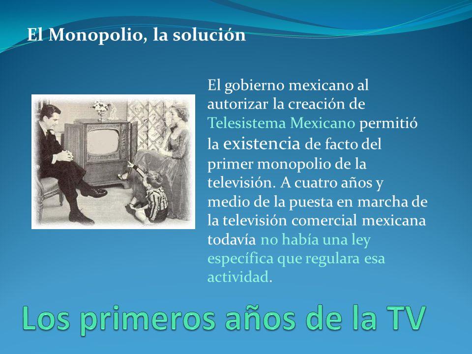 El Monopolio, la solución El gobierno mexicano al autorizar la creación de Telesistema Mexicano permitió la existencia de facto del primer monopolio de la televisión.