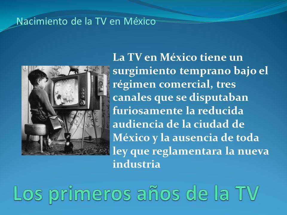 Nacimiento de la TV en México La TV en México tiene un surgimiento temprano bajo el régimen comercial, tres canales que se disputaban furiosamente la reducida audiencia de la ciudad de México y la ausencia de toda ley que reglamentara la nueva industria