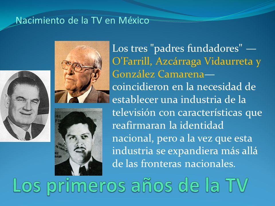 Nacimiento de la TV en México Los tres padres fundadores O Farrill, Azcárraga Vidaurreta y González Camarena coincidieron en la necesidad de establecer una industria de la televisión con características que reafirmaran la identidad nacional, pero a la vez que esta industria se expandiera más allá de las fronteras nacionales.