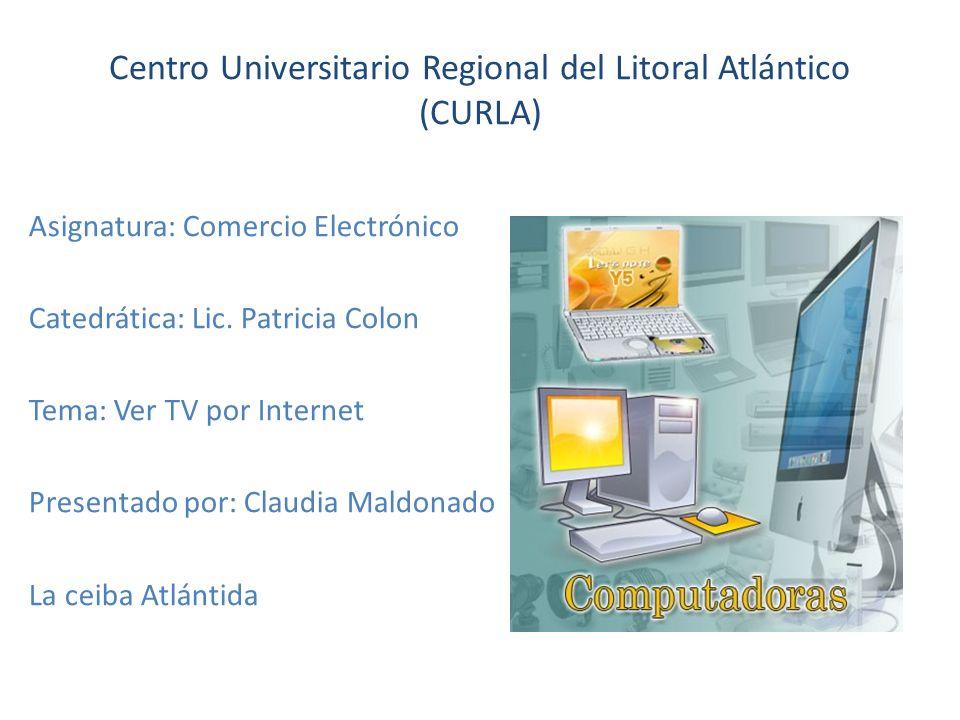 Centro Universitario Regional del Litoral Atlántico (CURLA) Asignatura: Comercio Electrónico Catedrática: Lic.