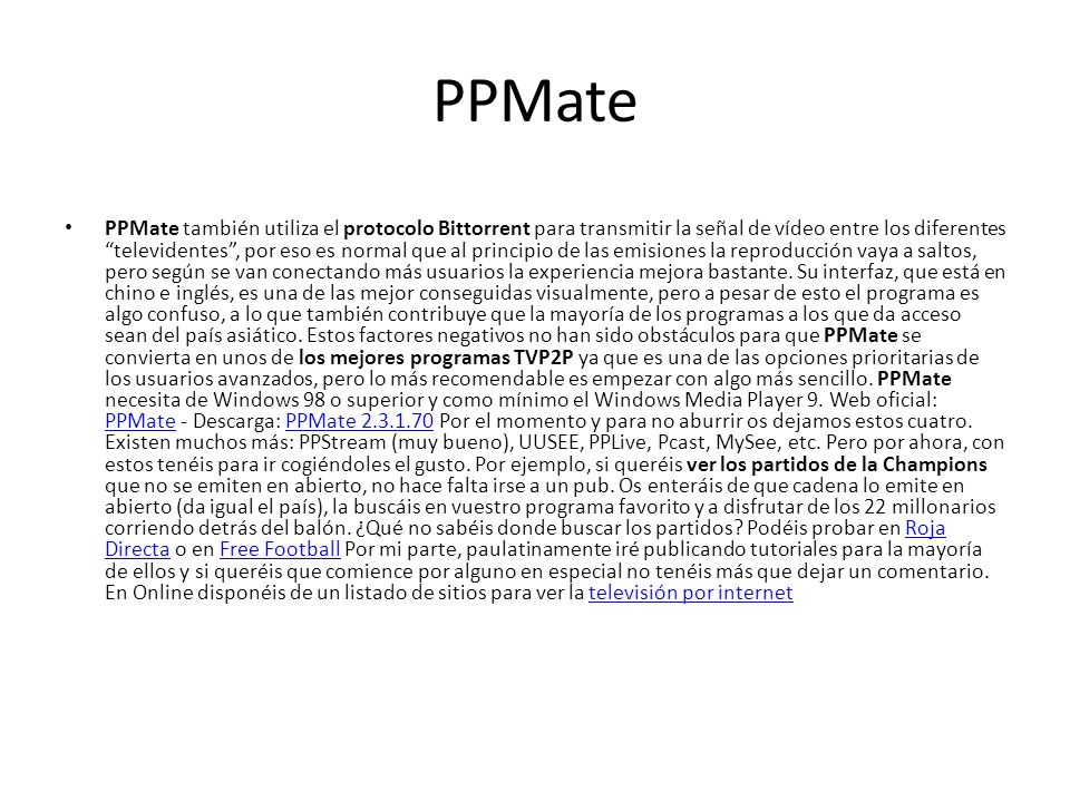 PPMate PPMate también utiliza el protocolo Bittorrent para transmitir la señal de vídeo entre los diferentes televidentes, por eso es normal que al principio de las emisiones la reproducción vaya a saltos, pero según se van conectando más usuarios la experiencia mejora bastante.