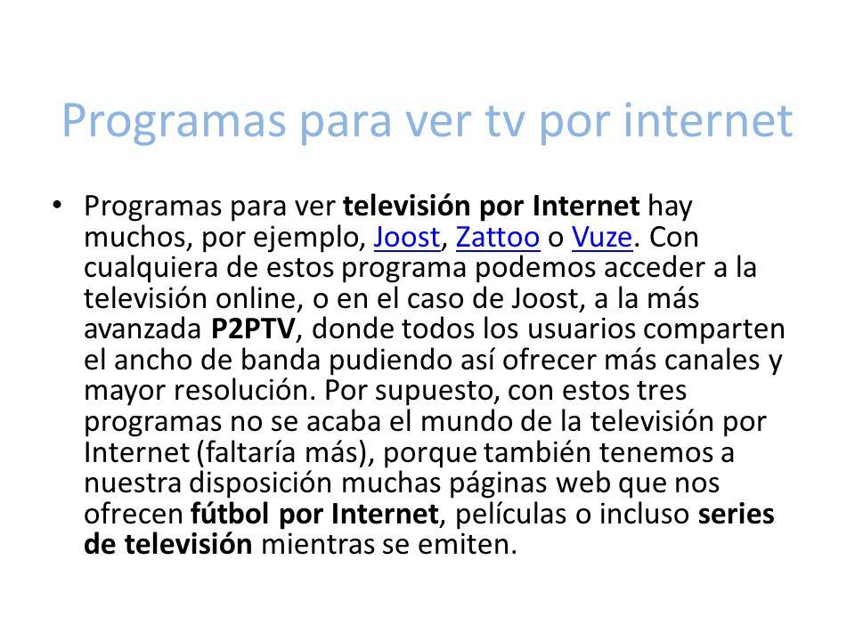 Programas para ver tv por internet Programas para ver televisión por Internet hay muchos, por ejemplo, Joost, Zattoo o Vuze.