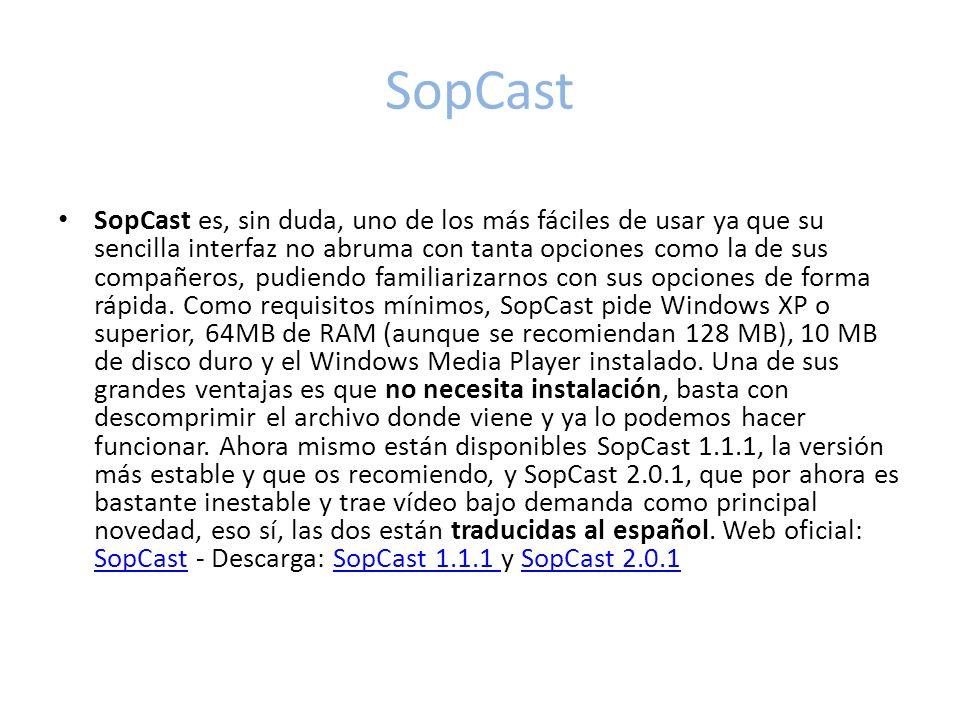 SopCast SopCast es, sin duda, uno de los más fáciles de usar ya que su sencilla interfaz no abruma con tanta opciones como la de sus compañeros, pudiendo familiarizarnos con sus opciones de forma rápida.
