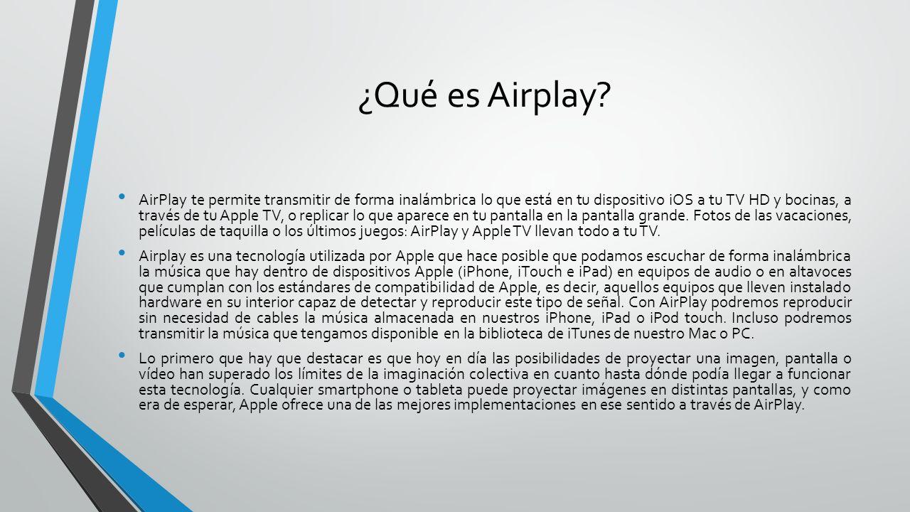 ¿Qué es Airplay? AirPlay te permite transmitir de forma inalámbrica lo que está en tu dispositivo iOS a tu TV HD y bocinas, a través de tu Apple TV, o