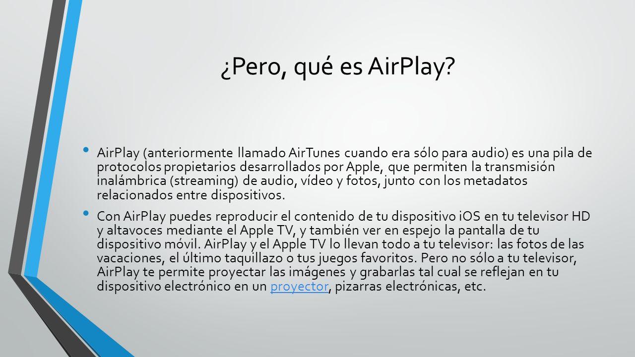 ¿Pero, qué es AirPlay? AirPlay (anteriormente llamado AirTunes cuando era sólo para audio) es una pila de protocolos propietarios desarrollados por Ap