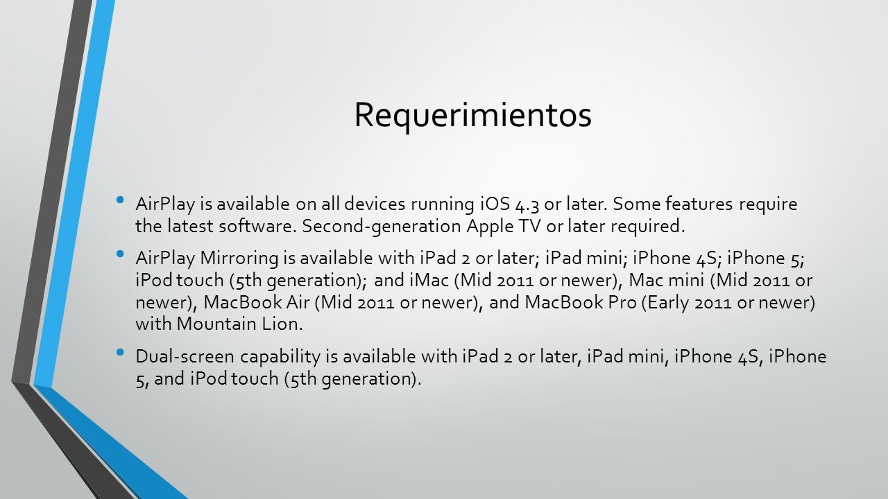 Requerimientos AirPlay is available on all devices running iOS 4.3 or later. Some features require the latest software. Second-generation Apple TV or
