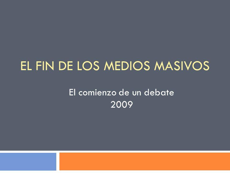 EL FIN DE LOS MEDIOS MASIVOS El comienzo de un debate 2009