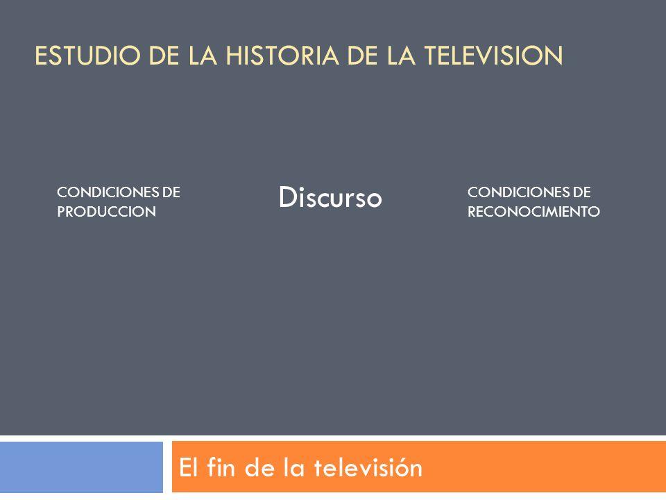 El fin de la televisión Discurso CONDICIONES DE PRODUCCION CONDICIONES DE RECONOCIMIENTO ESTUDIO DE LA HISTORIA DE LA TELEVISION