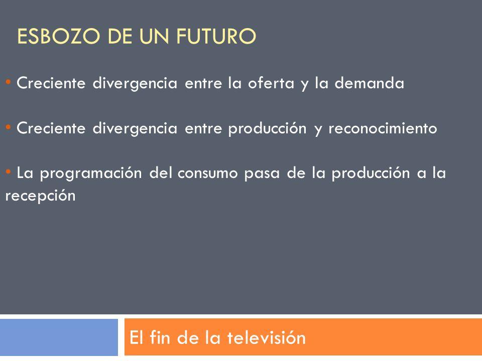 ESBOZO DE UN FUTURO El fin de la televisión Creciente divergencia entre la oferta y la demanda Creciente divergencia entre producción y reconocimiento
