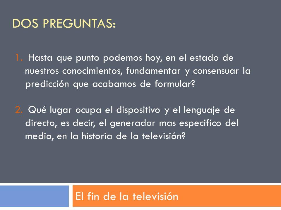 DOS PREGUNTAS: El fin de la televisión 1. Hasta que punto podemos hoy, en el estado de nuestros conocimientos, fundamentar y consensuar la predicción