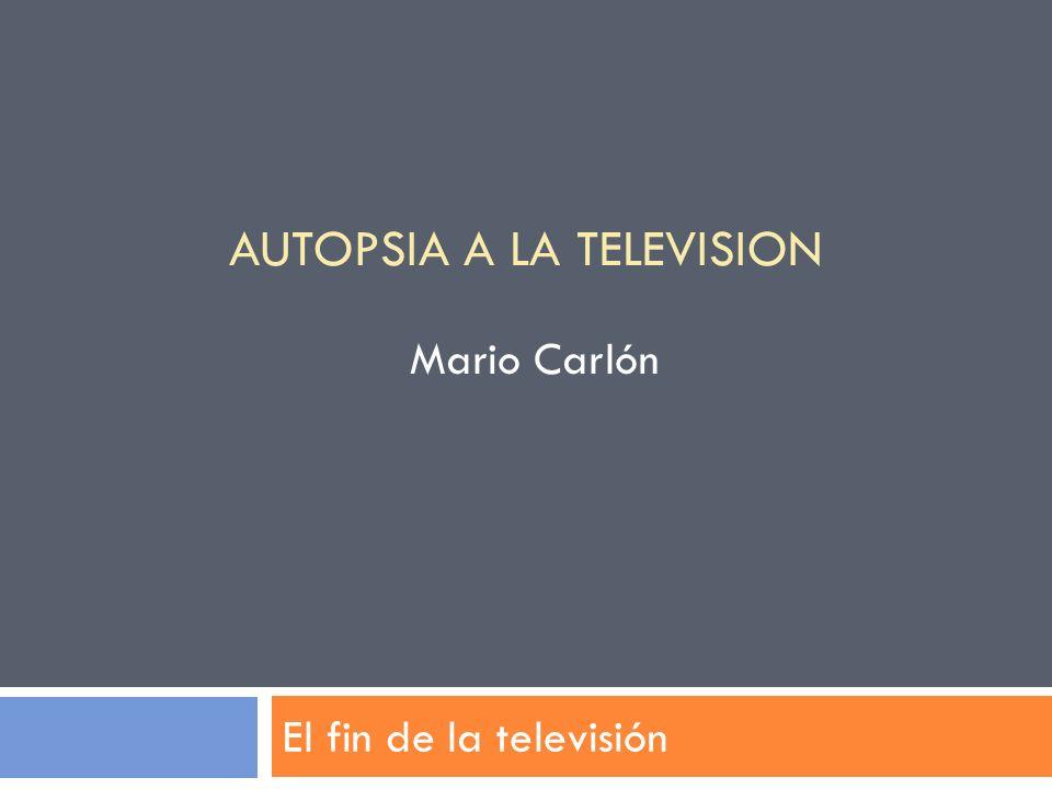 El fin de la televisión AUTOPSIA A LA TELEVISION Mario Carlón