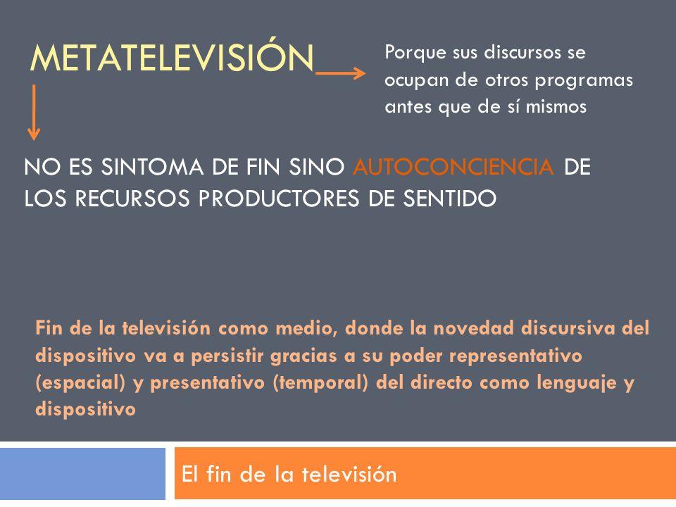 METATELEVISIÓN El fin de la televisión Porque sus discursos se ocupan de otros programas antes que de sí mismos Fin de la televisión como medio, donde