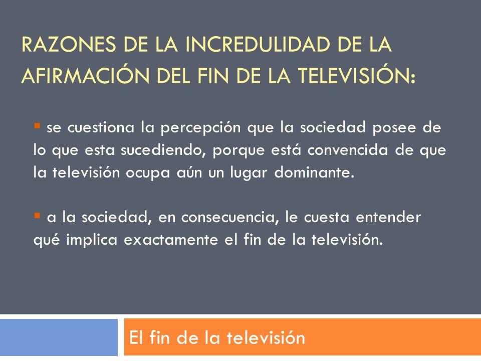 RAZONES DE LA INCREDULIDAD DE LA AFIRMACIÓN DEL FIN DE LA TELEVISIÓN : El fin de la televisión se cuestiona la percepción que la sociedad posee de lo