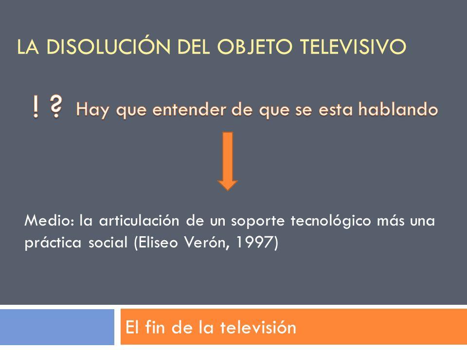 LA DISOLUCIÓN DEL OBJETO TELEVISIVO El fin de la televisión Medio: la articulación de un soporte tecnológico más una práctica social (Eliseo Verón, 19