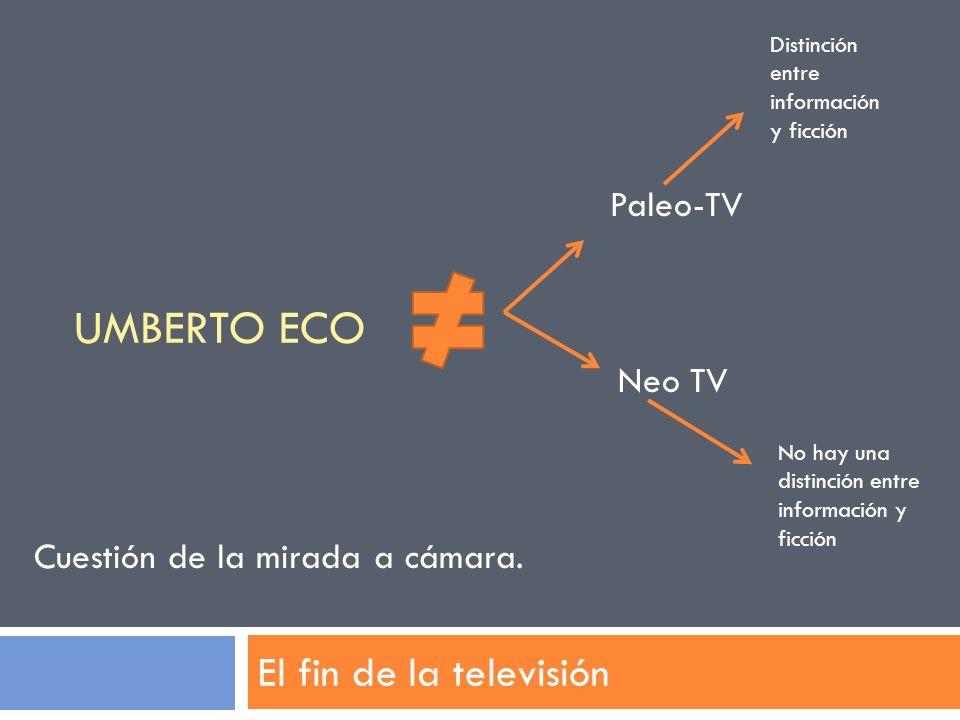 UMBERTO ECO El fin de la televisión Paleo-TV Neo TV Distinción entre información y ficción No hay una distinción entre información y ficción Cuestión